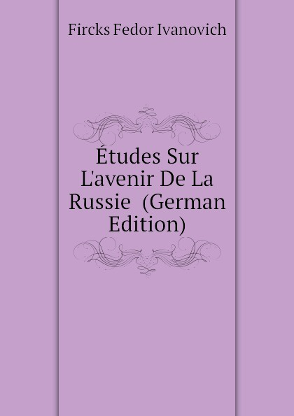 Fircks Fedor Ivanovich Etudes Sur L.avenir De La Russie (German Edition)