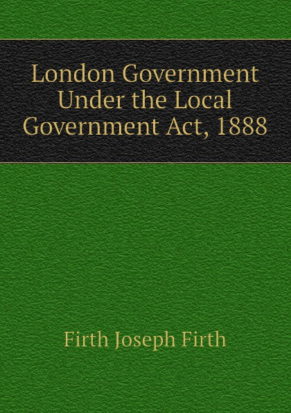 Firth Joseph Firth London Government Under the Local Government Act, 1888 vic firth n7a nova