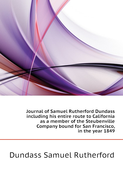 Dundass Samuel Rutherford Journal of Samuel Rutherford Dundass including his entire route to California as a member of the Steubenville Company bound for San Francisco, in the year 1849 samuel rutherford conversations with a dying man