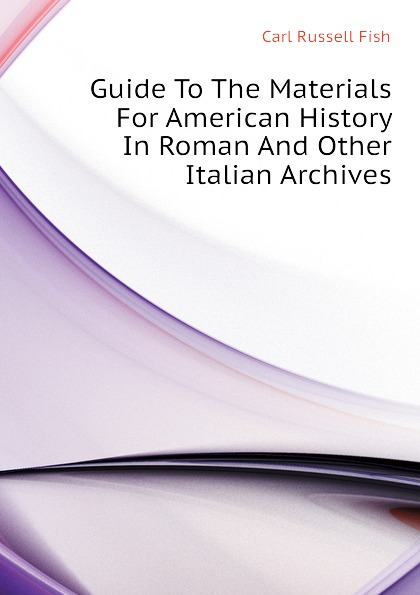 Carl Russell Fish Guide To The Materials For American History In Roman And Other Italian Archives luis marino pérez guide to the materials for american history in cuban archive 1907