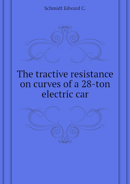 Schmidt Edward C. The tractive resistance on curves of a 28-ton electric car