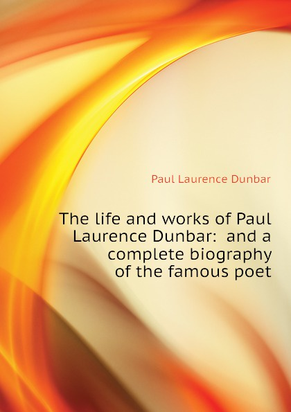 Dunbar Paul Laurence The life and works of Paul Laurence Dunbar: and a complete biography of the famous poet dunbar