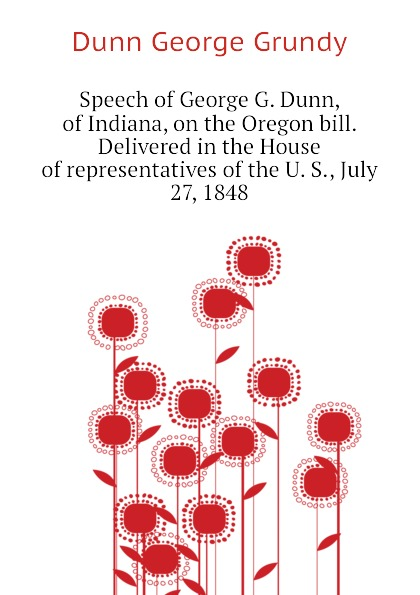 Dunn George Grundy Speech of George G. Dunn, of Indiana, on the Oregon bill. Delivered in the House of representatives of the U. S., July 27, 1848 suzannah dunn the queen of subtleties