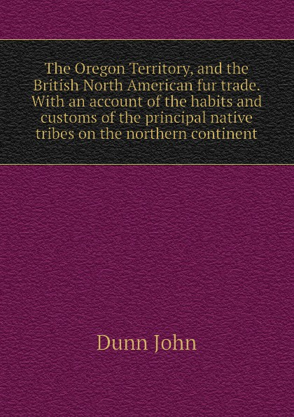 Dunn John The Oregon Territory, and the British North American fur trade. With an account of the habits and customs of the principal native tribes on the northern continent баффи санти мари buffy sainte marie native north american child an odyssey