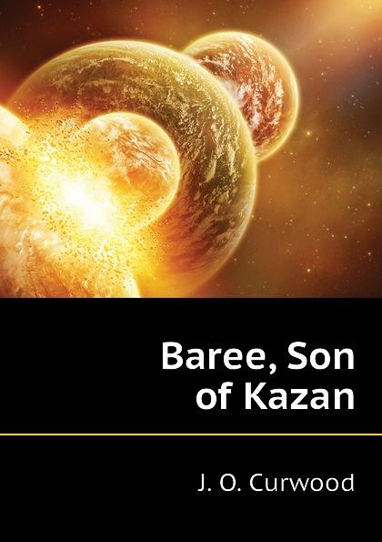 Curwood James Oliver Baree, Son of Kazan james oliver curwood kazan