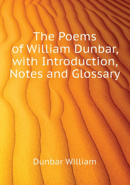 Dunbar William The Poems of William Dunbar, with Introduction, Notes and Glossary dunbar