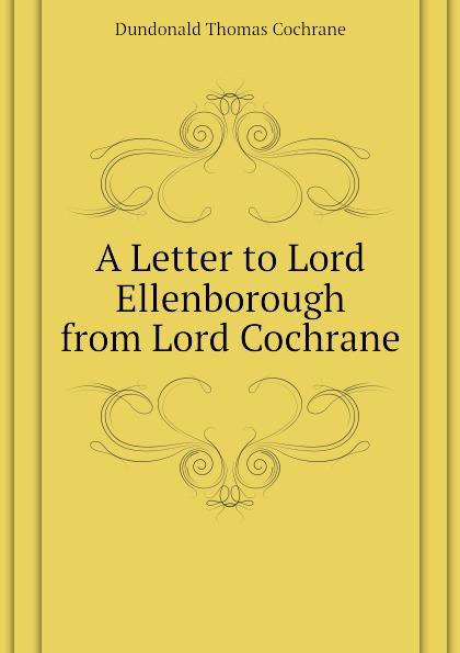 Dundonald Thomas Cochrane A Letter to Lord Ellenborough from Lord Cochrane bourne henry richard fox the life of thomas lord cochrane tenth earl of dundonald vol ii