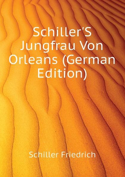 Schiller Friedrich Schiller.S Jungfrau Von Orleans (German Edition) schiller friedrich schiller s jungfrau von orleans german edition