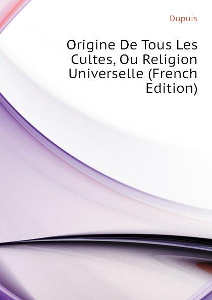 Dupuis Origine De Tous Les Cultes, Ou Religion Universelle (French Edition) dupuis planches de l origine de tous les cultes