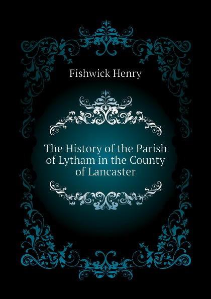 The History of the Parish of Lytham in the County of Lancaster