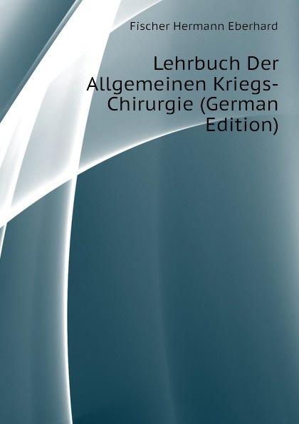 Fischer Hermann Eberhard Lehrbuch Der Allgemeinen Kriegs-Chirurgie (German Edition) eduard albert lehrbuch der chirurgie und operationslehre volume 4 german edition