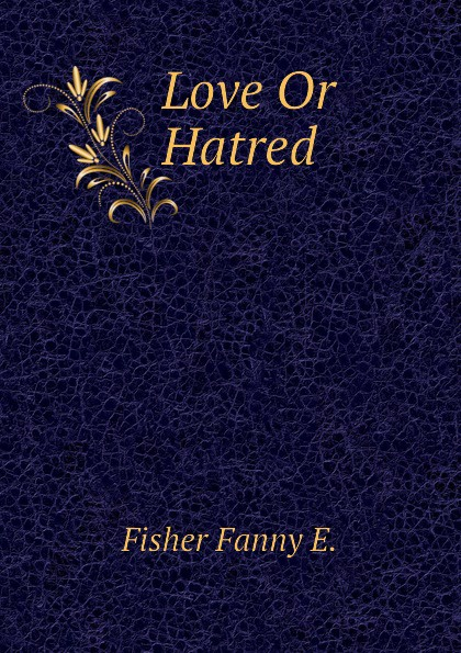 Fisher Fanny E. Love Or Hatred hatred