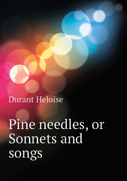 Durant Heloise Pine needles, or Sonnets and songs