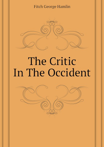 Fitch George Hamlin The Critic In The Occident fitch george hamlin comfort found in good old books