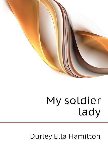 Durley Ella Hamilton My soldier lady