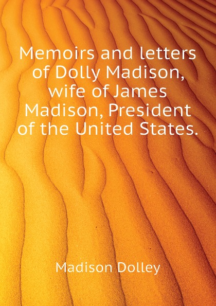 Madison Dolley Memoirs and letters of Dolly Madison, wife of James Madison, President of the United States. best of madison