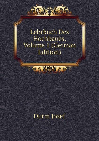 Durm Josef Lehrbuch Des Hochbaues, Volume 1 (German Edition) josef wilheim durm handbuch der architektur unter mitwirkung von fachgenossen herausgeben von josef durm hermann ende eduard schmitt und heinrich wagner part 2 volume 7 german edition
