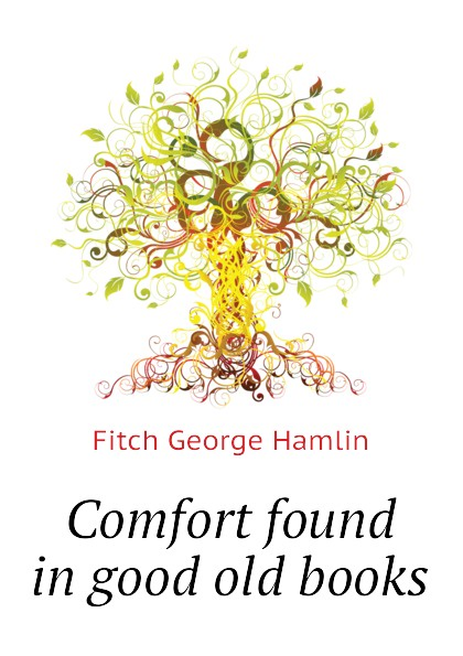Fitch George Hamlin Comfort found in good old books fitch george hamlin comfort found in good old books