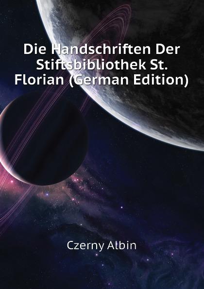 Czerny Albin Die Handschriften Der Stiftsbibliothek St. Florian (German Edition) czerny vincenz die erweiterungsbauten der chirurgischen klinik zu heidelberg german edition