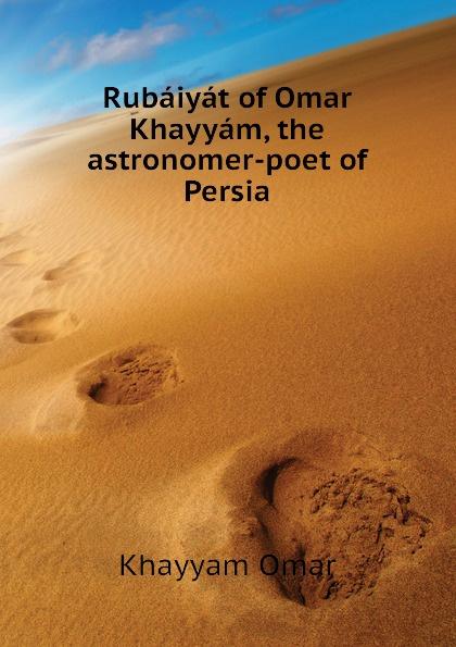Khayyam Omar Rubaiyat of Khayyam, the astronomer-poet Persia