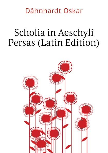 Dähnhardt Oskar Scholia in Aeschyli Persas (Latin Edition) oskar dähnhardt griechische dramen