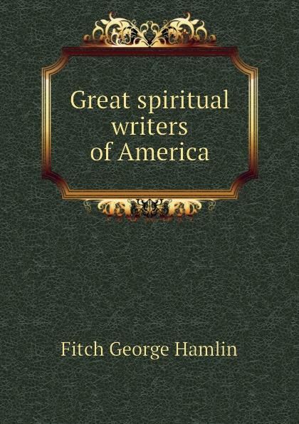 Fitch George Hamlin Great spiritual writers of America fitch george hamlin comfort found in good old books