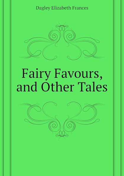 Dagley Elizabeth Frances Fairy Favours, and Other Tales