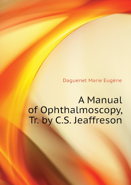 Daguenet Marie Eugène A Manual of Ophthalmoscopy, Tr. by C.S. Jeaffreson