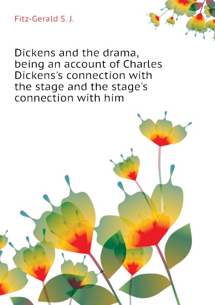 Fitz-Gerald S. J. Dickens and the drama, being an account of Charles Dickens.s connection with the stage and the stage.s connection with him fitz gerald shafto justin adair the zankiwank and the bletherwitch an original fantastic fairy extravaganza