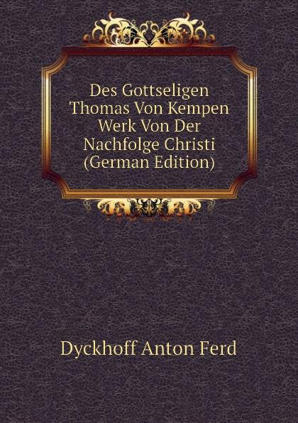 Dyckhoff Anton Ferd Des Gottseligen Thomas Von Kempen Werk Von Der Nachfolge Christi (German Edition) thomas von kempen die nachfolge christi