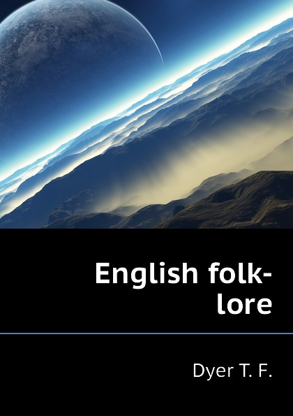 Dyer T. F. English folk-lore dyer t f thiselton thomas firm 1848 folk lore of shakespeare
