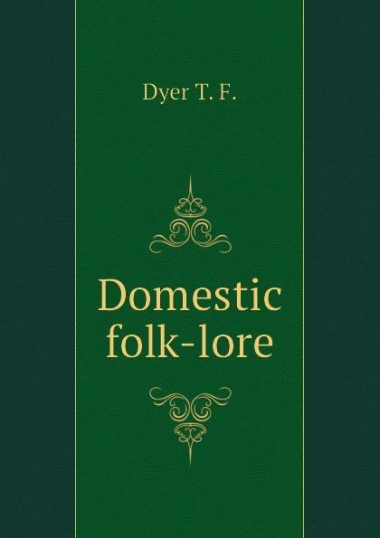 Dyer T. F. Domestic folk-lore dyer t f thiselton thomas firm 1848 folk lore of shakespeare