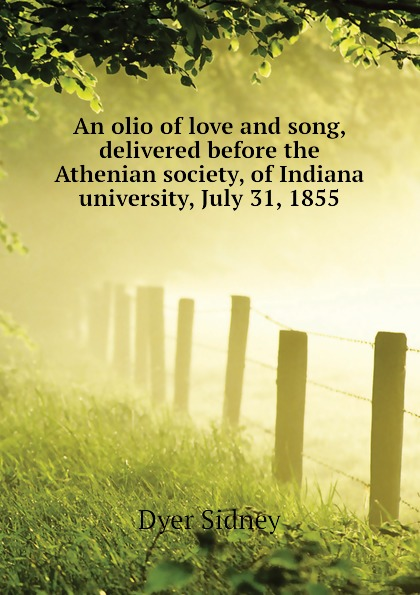Dyer Sidney An olio of love and song, delivered before the Athenian society, of Indiana university, July 31, 1855 dyer sidney an olio of love and song delivered before the athenian society of indiana university july 31 1855