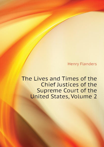 Flanders Henry The Lives and Times of the Chief Justices of the Supreme Court of the United States, Volume 2 henry flanders the lives and times of the chief justices of the supreme court of the united states volume 2