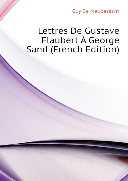 Ги де Мопассан Lettres De Gustave Flaubert A George Sand (French Edition) gustave flaubert george sand briefwechsel zwischen flaubert und george sand
