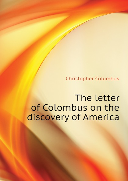 Christopher Columbus The letter of Colombus on the discovery of America