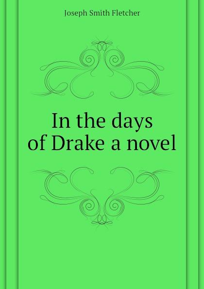 Fletcher Joseph Smith In the days of Drake a novel fletcher joseph smith in the days of drake