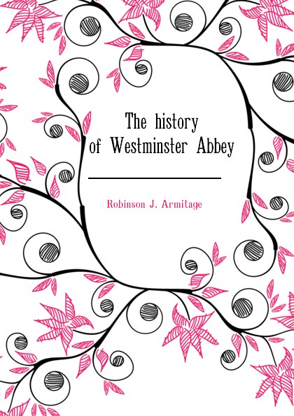 Robinson J. Armitage The history of Westminster Abbey choir of westminster abbey мартин нери эндрю люмсден westminster abbey choir psalms 2 cd