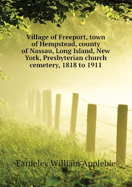 Eardeley William Applebie Village of Freeport, town of Hempstead, county of Nassau, Long Island, New York, Presbyterian church cemetery, 1818 to 1911