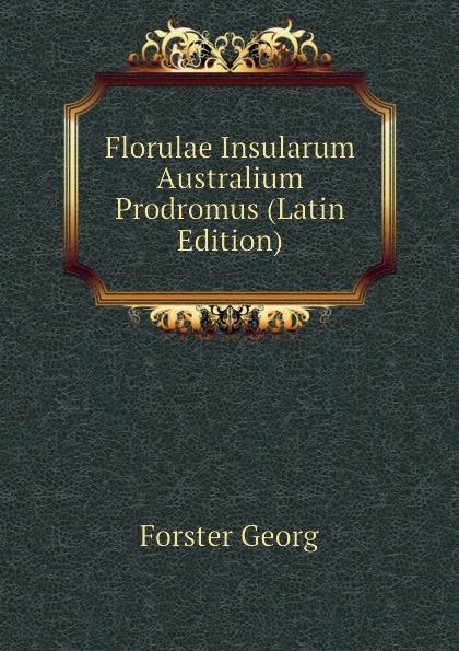 Forster Georg Florulae Insularum Australium Prodromus (Latin Edition) georg forster de plantis esculentis insularum oceani australis commentatio botanica