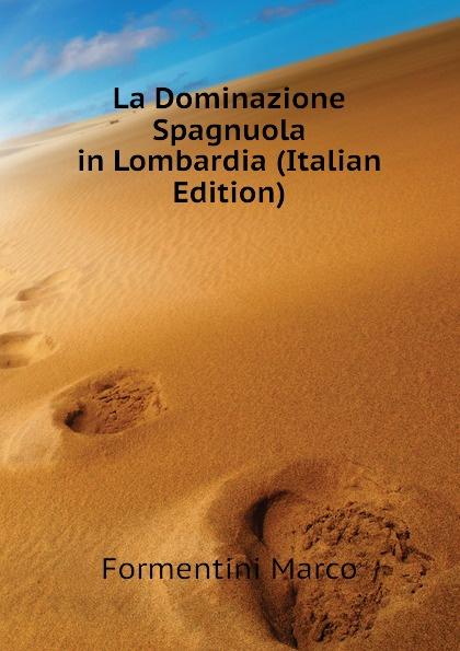 Formentini Marco La Dominazione Spagnuola in Lombardia (Italian Edition) homer omero in lombardia dellabate f boaretti iliade italian edition