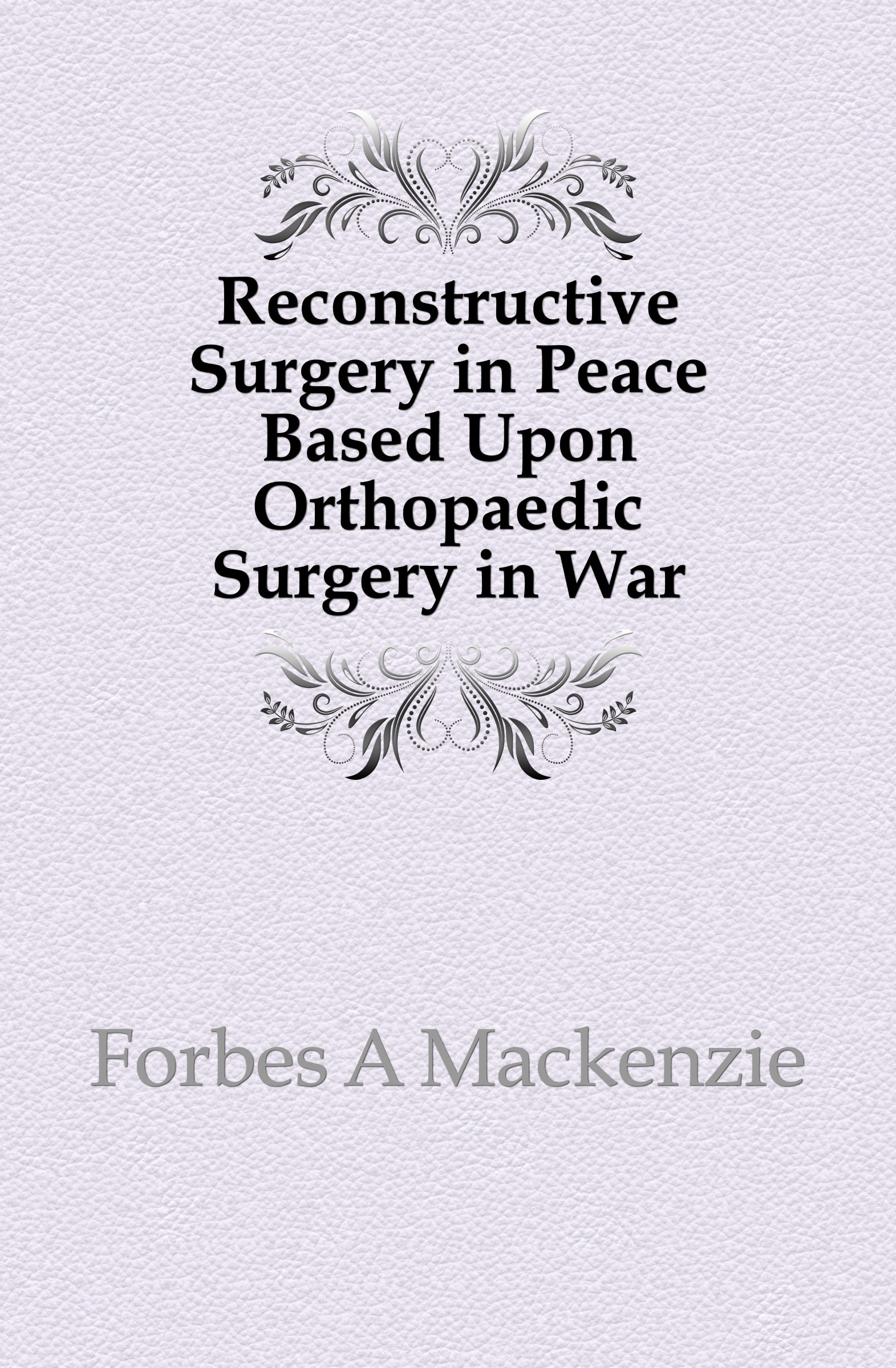 Фото - Forbes A Mackenzie Reconstructive Surgery in Peace Based Upon Orthopaedic Surgery in War agent based snort in distributed environment