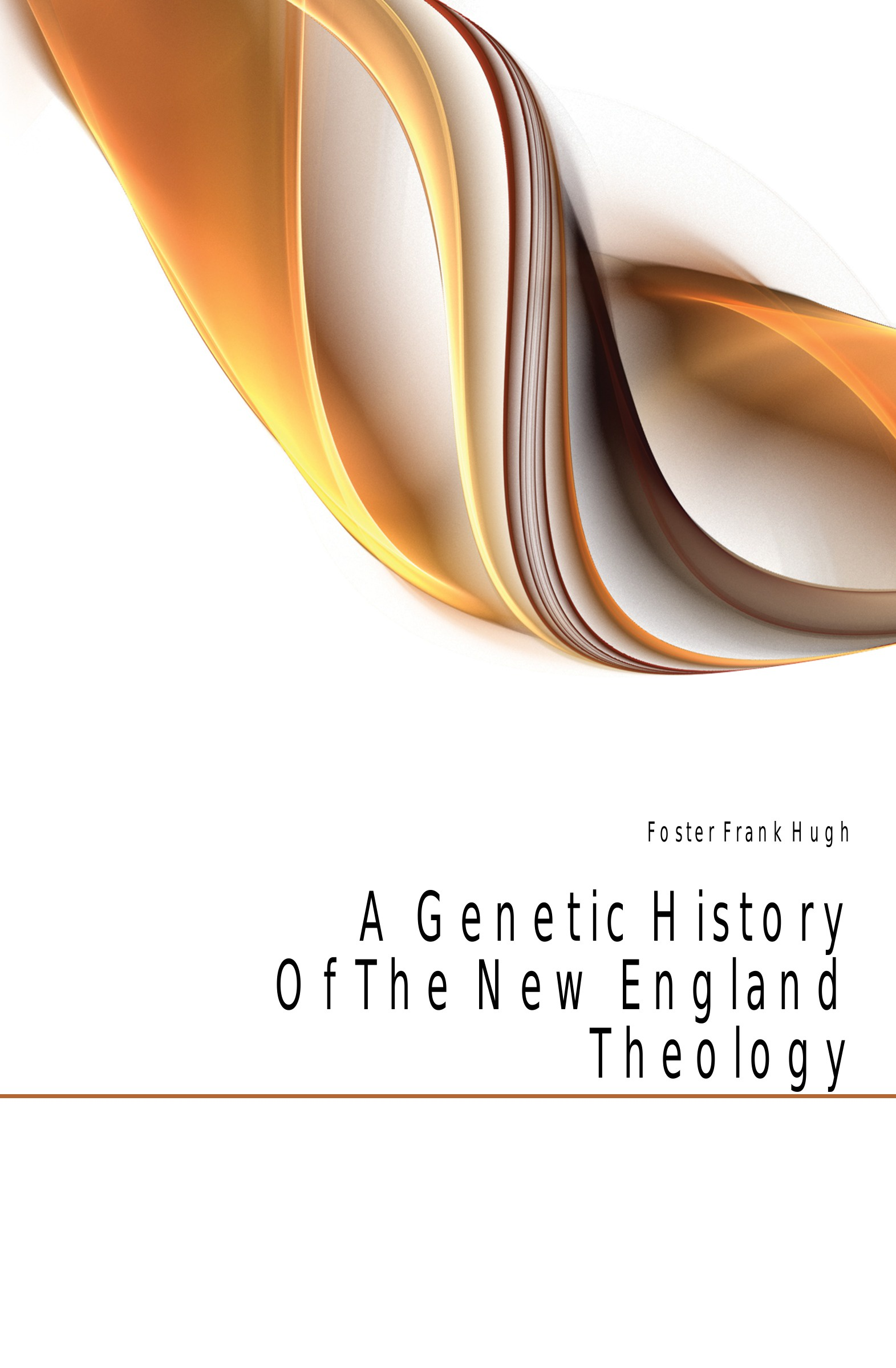 Foster Frank Hugh A Genetic History Of The New England Theology boardman george nye a history of new england theology