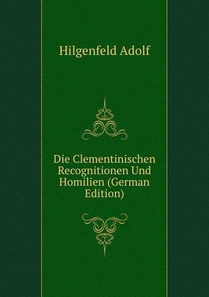 Hilgenfeld Adolf Die Clementinischen Recognitionen Und Homilien (German Edition) hermas adolf hilgenfeld hermae pastor veterem latiram interpretationem e codicibus