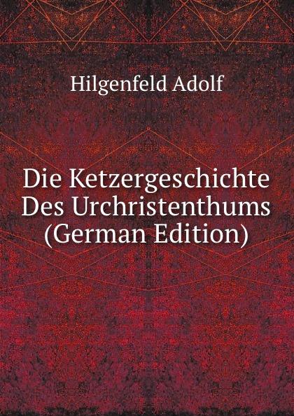 Hilgenfeld Adolf Die Ketzergeschichte Des Urchristenthums (German Edition) hermas adolf hilgenfeld hermae pastor veterem latiram interpretationem e codicibus