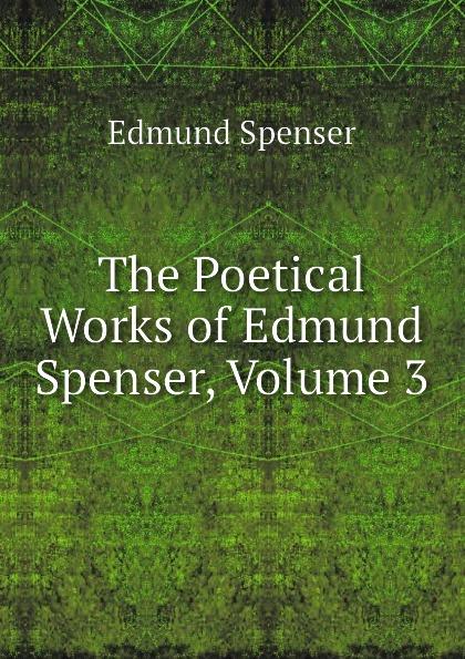 Spenser Edmund The Poetical Works of Edmund Spenser, Volume 3 edmund spenser the poetical works vol 4