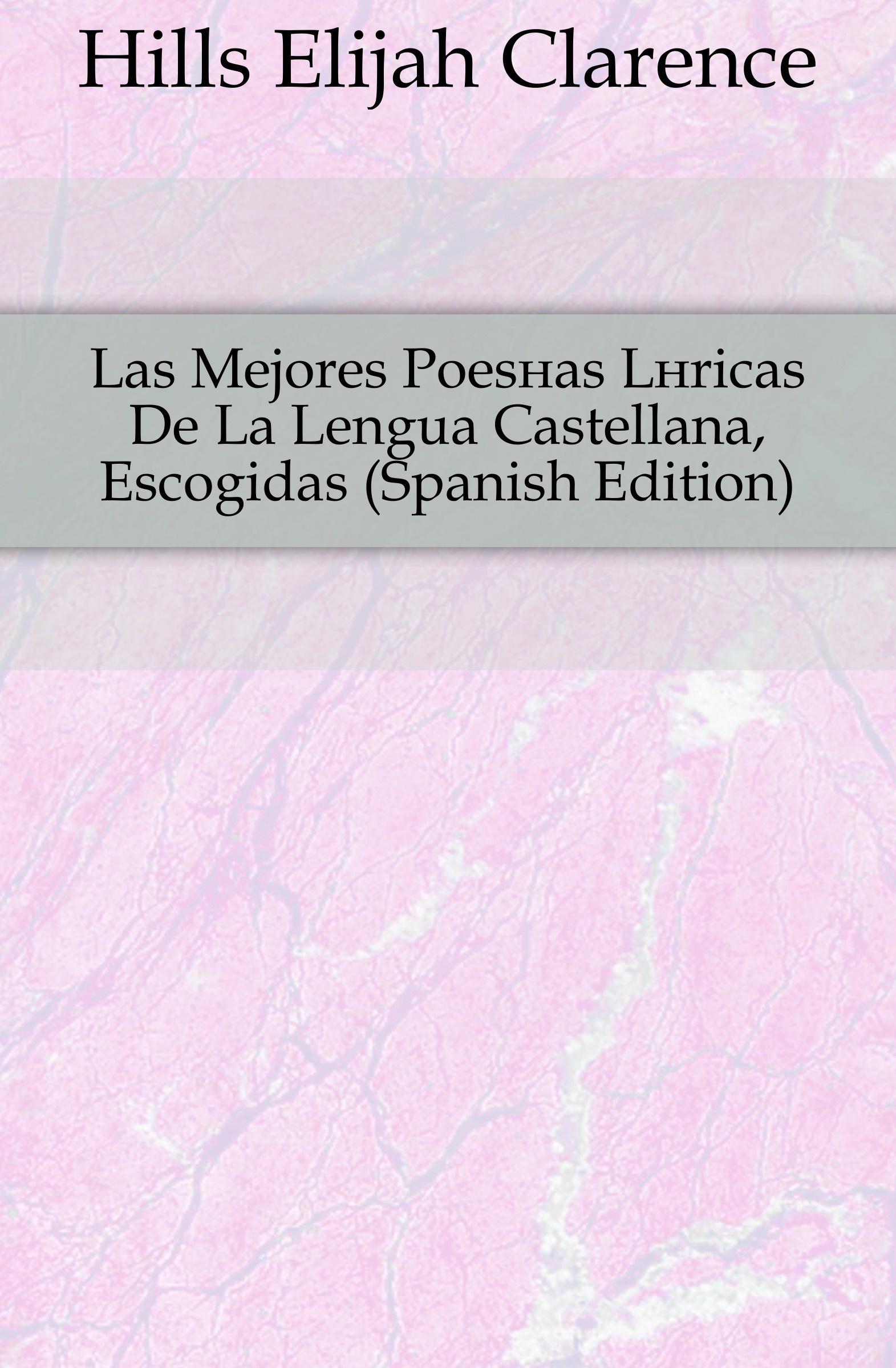 Hills Elijah Clarence Las Mejores Poesias Liricas De La Lengua Castellana, Escogidas (Spanish Edition) manuel beltroy las cien mejores poesias liricas peruanas