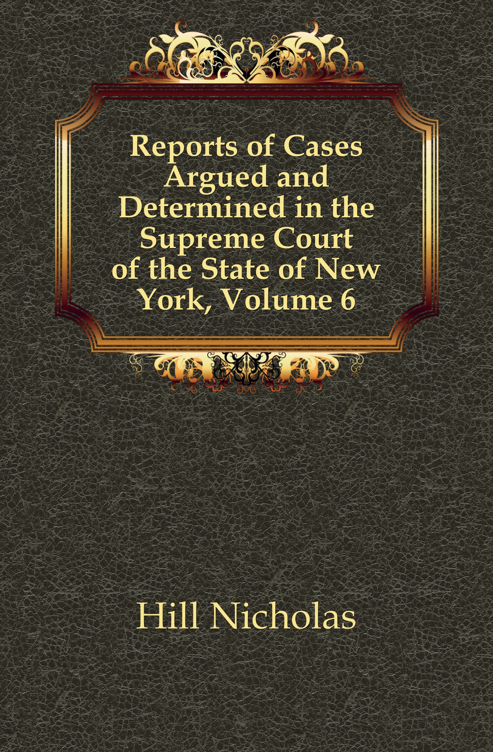 Hill Nicholas Reports of Cases Argued and Determined in the Supreme Court of the State of New York, Volume 6