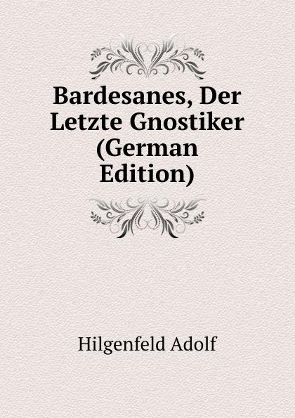 Hilgenfeld Adolf Bardesanes, Der Letzte Gnostiker (German Edition) hermas adolf hilgenfeld hermae pastor veterem latiram interpretationem e codicibus
