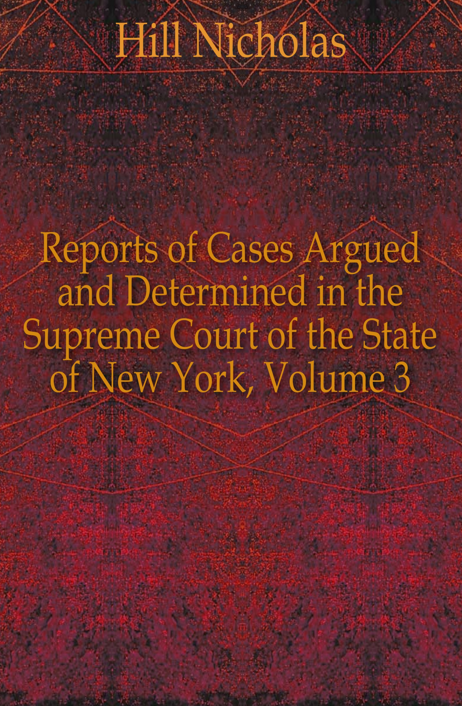 Hill Nicholas Reports of Cases Argued and Determined in the Supreme Court of the State of New York, Volume 3